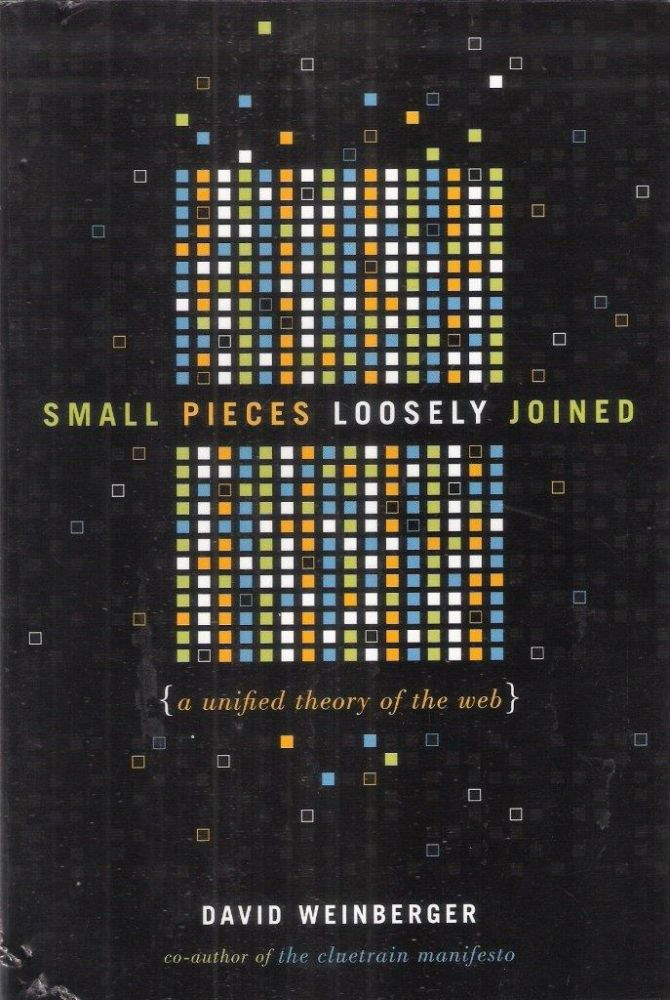 Small Pieces Loosely Joined; A Unified Theory of the Web. David Weinberger.