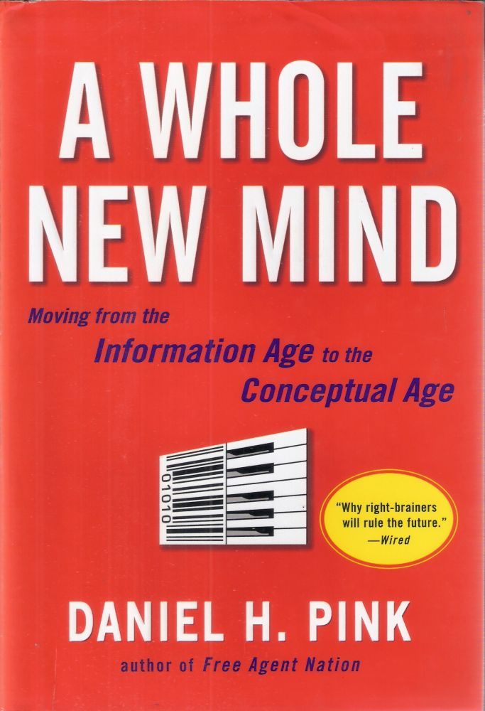 A Whole New Mind; Moving from the Information Age to the Conceptual Age. Daniel H. Pink.