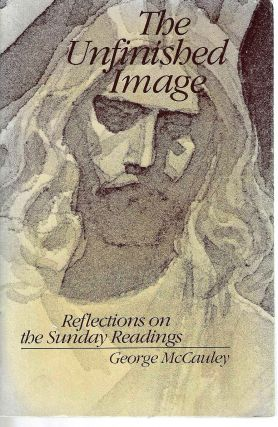 The Unfinished Image: Reflections on the Sunday Readings. George McCauley