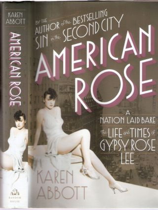 American Rose A Nation Laid Bare; The Life and Times of Gypsy Rose Lee. Karen Abbott