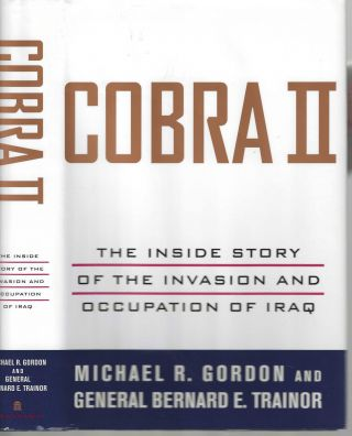 Cobra II The Inside Story of the Invasion and Occupation of Iraq. Michael R. Gordon, General...