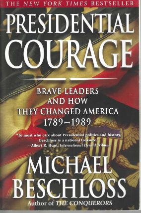 Presidential Courage Brave Leaders and How They Changed America 1789-1989. Michael Beschloss