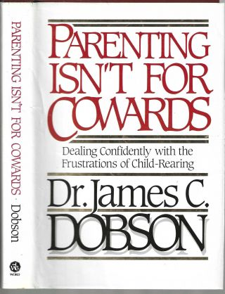 Parenting Isn't for Cowards: Dealing Confidently with the Frustrations of Child-Rearing. Dr....