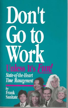 Don't Go to Work Unless It's Fun! State-of-the-Heart Time Management. Frank Sanitate
