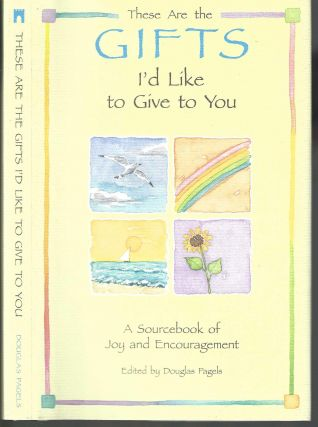 These are the Gifts I'd Like to Give to You: A Sourcebook of Joy and Encouragement. Douglas Pagels
