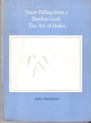 Snow Falling from a Bamboo Leaf: The Art of Haiku. Hiag Akmakjian