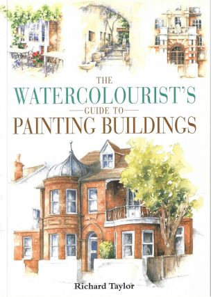 The Watercolourist's Guide to Painting Buildings. Richard Taylor