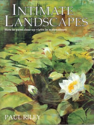 Intimate Landscapes; How to paint Close-up Views in Watercolours. Paul Riley