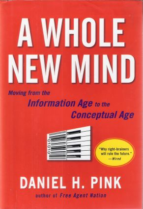 A Whole New Mind; Moving from the Information Age to the Conceptual Age. Daniel H. Pink